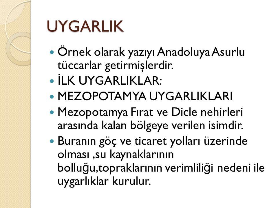 UYGARLIK Örnek olarak yazıyı Anadoluya Asurlu tüccarlar getirmişlerdir. İLK UYGARLIKLAR: MEZOPOTAMYA UYGARLIKLARI.