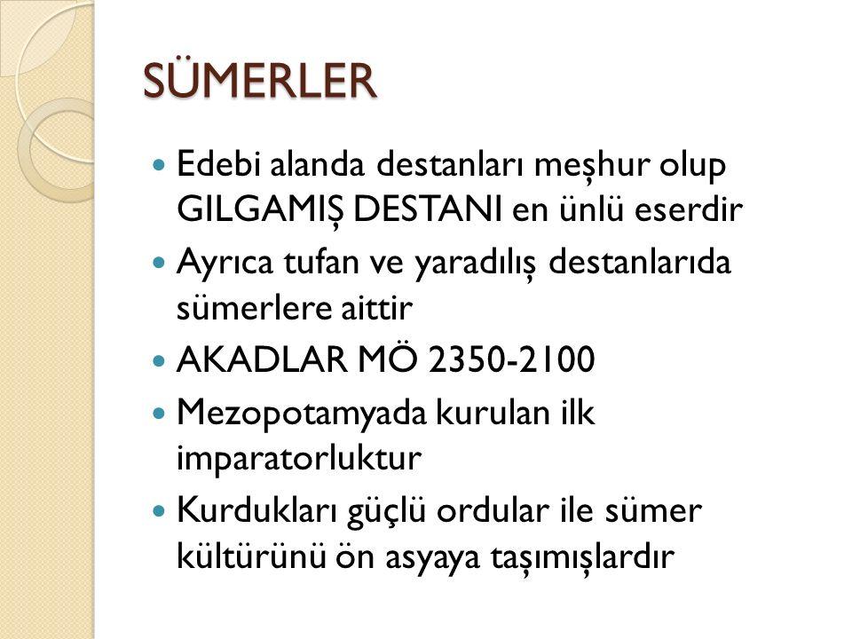 SÜMERLER Edebi alanda destanları meşhur olup GILGAMIŞ DESTANI en ünlü eserdir. Ayrıca tufan ve yaradılış destanlarıda sümerlere aittir.