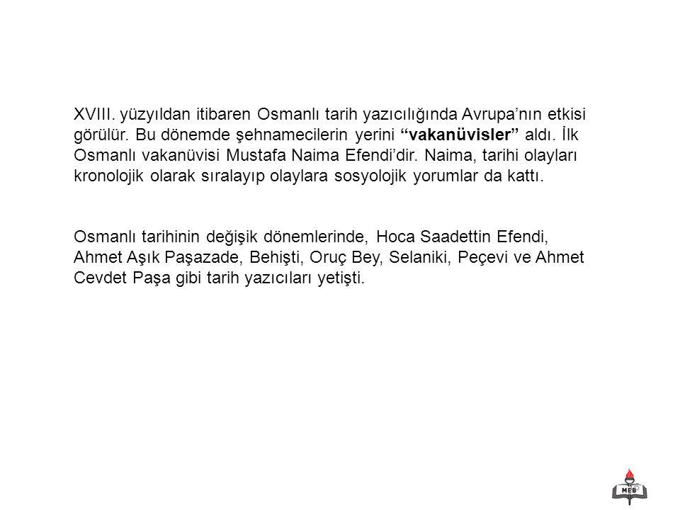 XVIII. yüzyıldan itibaren Osmanlı tarih yazıcılığında Avrupa'nın etkisi görülür. Bu dönemde şehnamecilerin yerini vakanüvisler aldı. İlk Osmanlı vakanüvisi Mustafa Naima Efendi'dir. Naima, tarihi olayları kronolojik olarak sıralayıp olaylara sosyolojik yorumlar da kattı.