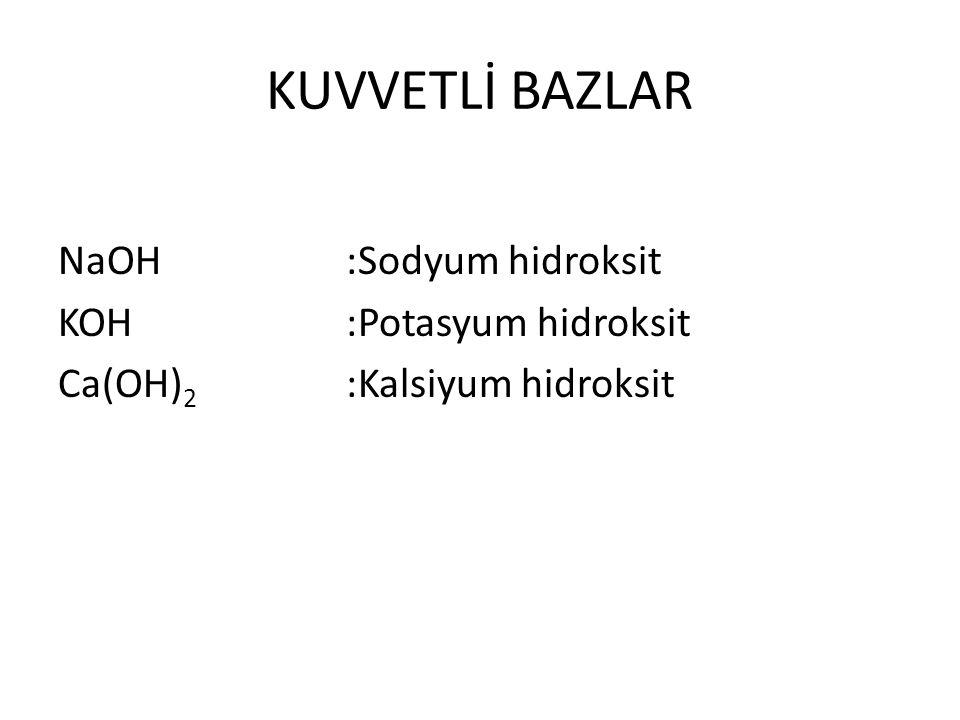 KUVVETLİ BAZLAR NaOH :Sodyum hidroksit KOH :Potasyum hidroksit Ca(OH)2 :Kalsiyum hidroksit