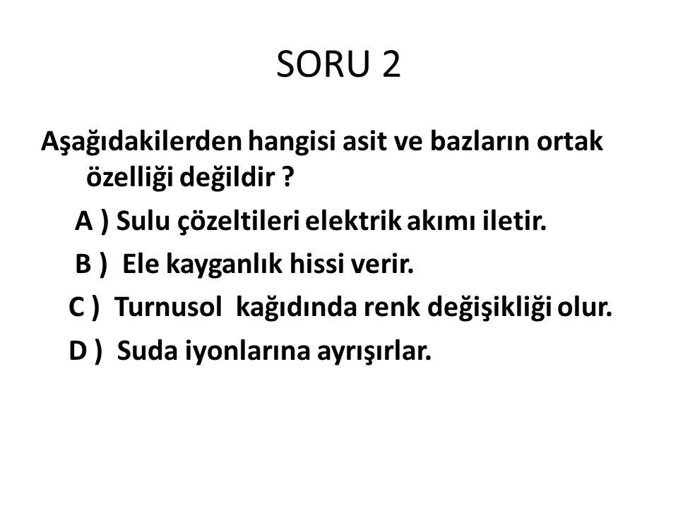 SORU 2 Aşağıdakilerden hangisi asit ve bazların ortak özelliği değildir A ) Sulu çözeltileri elektrik akımı iletir.