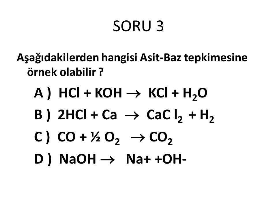 SORU 3 A ) HCl + KOH  KCl + H2O B ) 2HCl + Ca  CaC l2 + H2