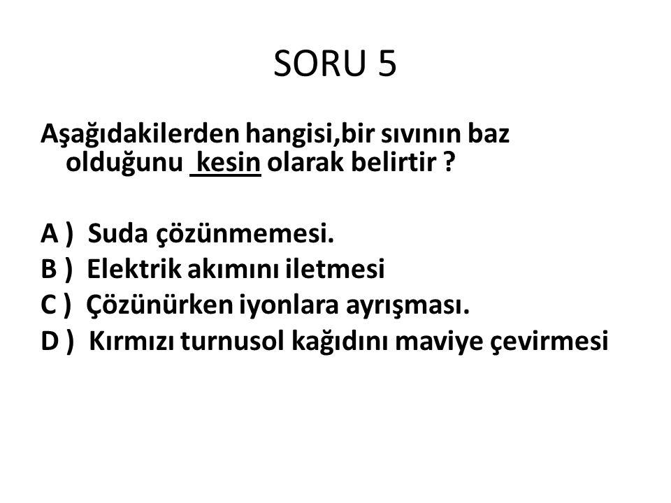 SORU 5 Aşağıdakilerden hangisi,bir sıvının baz olduğunu kesin olarak belirtir A ) Suda çözünmemesi.