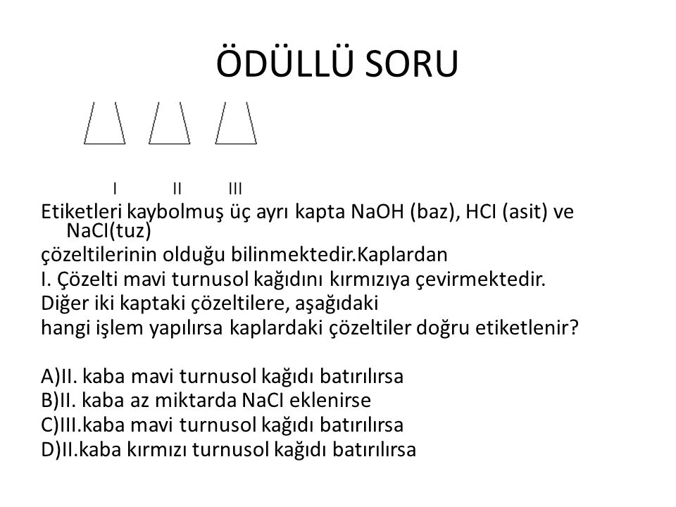 ÖDÜLLÜ SORU I II III. Etiketleri kaybolmuş üç ayrı kapta NaOH (baz), HCI (asit) ve NaCI(tuz)