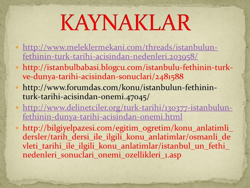 KAYNAKLAR http://www.meleklermekani.com/threads/istanbulun- fethinin-turk-tarihi-acisindan-nedenleri.203958/