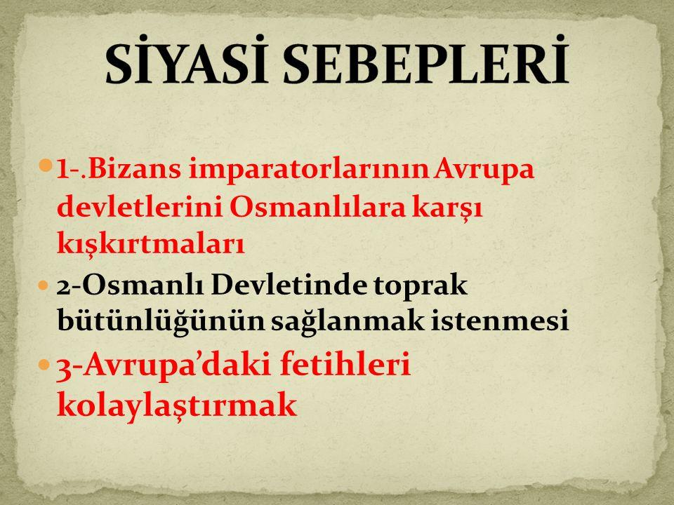 SİYASİ SEBEPLERİ 1-.Bizans imparatorlarının Avrupa devletlerini Osmanlılara karşı kışkırtmaları.