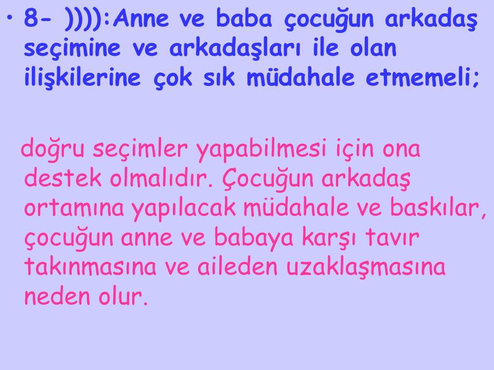 8- )))):Anne ve baba çocuğun arkadaş seçimine ve arkadaşları ile olan ilişkilerine çok sık müdahale etmemeli;