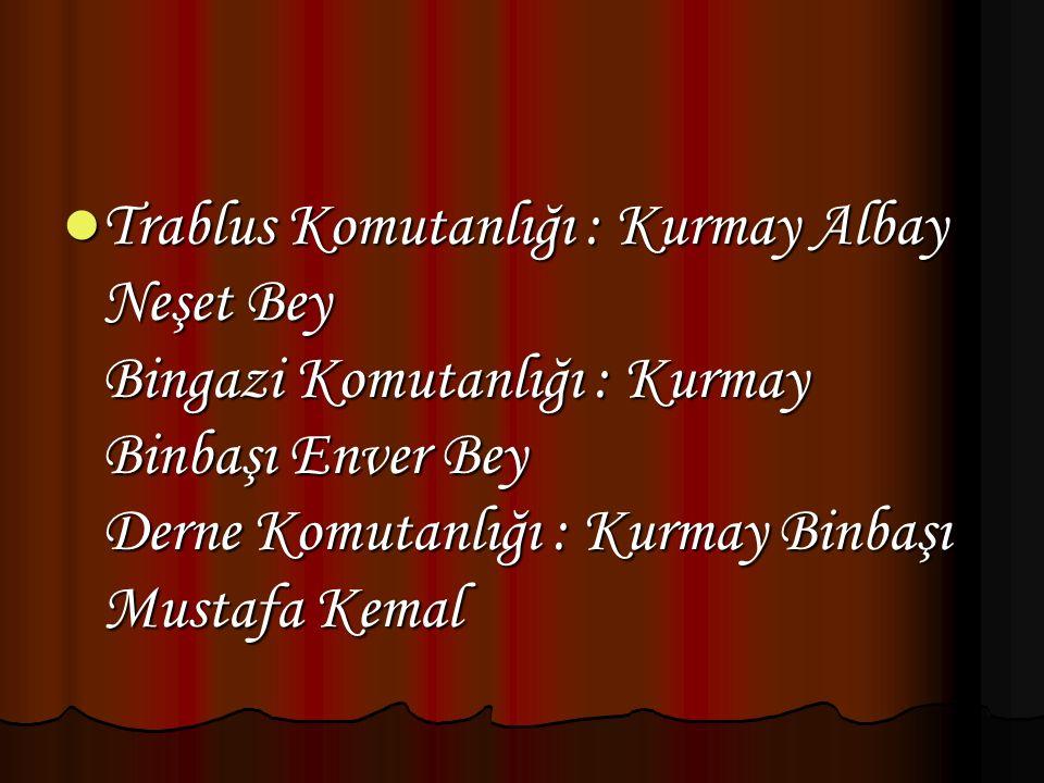 Trablus Komutanlığı : Kurmay Albay Neşet Bey Bingazi Komutanlığı : Kurmay Binbaşı Enver Bey Derne Komutanlığı : Kurmay Binbaşı Mustafa Kemal
