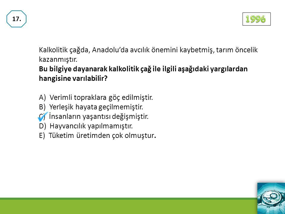 17. 1996. Kalkolitik çağda, Anadolu'da avcılık önemini kaybetmiş, tarım öncelik kazanmıştır.