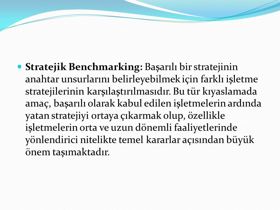 Stratejik Benchmarking: Başarılı bir stratejinin anahtar unsurlarını belirleyebilmek için farklı işletme stratejilerinin karşılaştırılmasıdır.