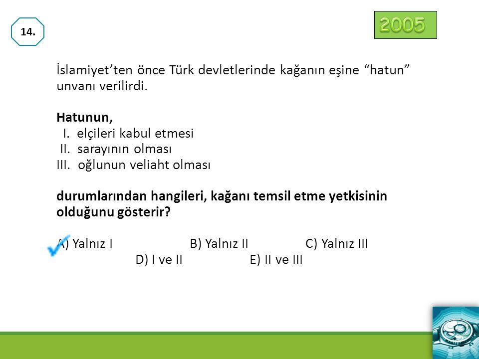 2005 14. İslamiyet'ten önce Türk devletlerinde kağanın eşine hatun unvanı verilirdi. Hatunun, I. elçileri kabul etmesi.