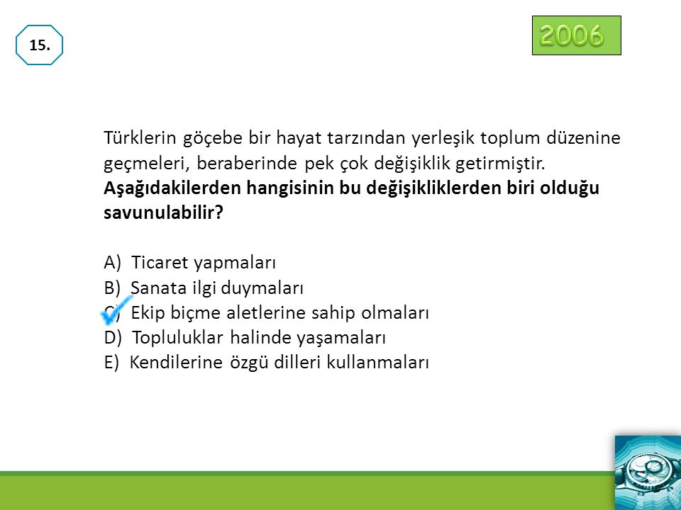 2006 15. Türklerin göçebe bir hayat tarzından yerleşik toplum düzenine geçmeleri, beraberinde pek çok değişiklik getirmiştir.