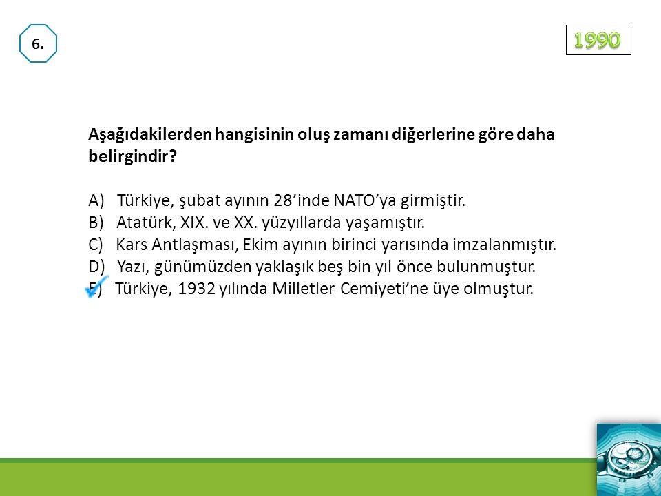 6. 1990. Aşağıdakilerden hangisinin oluş zamanı diğerlerine göre daha belirgindir A) Türkiye, şubat ayının 28'inde NATO'ya girmiştir.