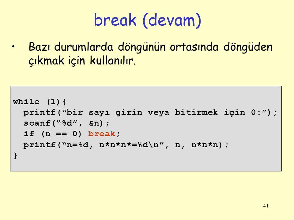 break (devam) Bazı durumlarda döngünün ortasında döngüden çıkmak için kullanılır. while (1){ printf( bir sayı girin veya bitirmek için 0: );