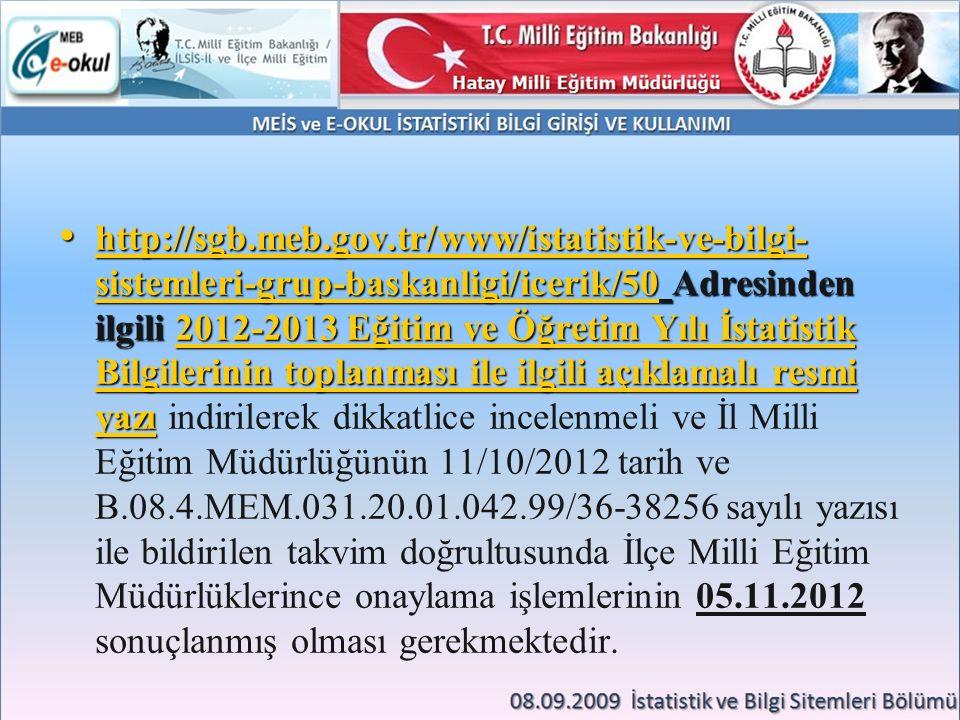 http://sgb.meb.gov.tr/www/istatistik-ve-bilgi-sistemleri-grup-baskanligi/icerik/50 Adresinden ilgili 2012-2013 Eğitim ve Öğretim Yılı İstatistik Bilgilerinin toplanması ile ilgili açıklamalı resmi yazı indirilerek dikkatlice incelenmeli ve İl Milli Eğitim Müdürlüğünün 11/10/2012 tarih ve B.08.4.MEM.031.20.01.042.99/36-38256 sayılı yazısı ile bildirilen takvim doğrultusunda İlçe Milli Eğitim Müdürlüklerince onaylama işlemlerinin 05.11.2012 sonuçlanmış olması gerekmektedir.