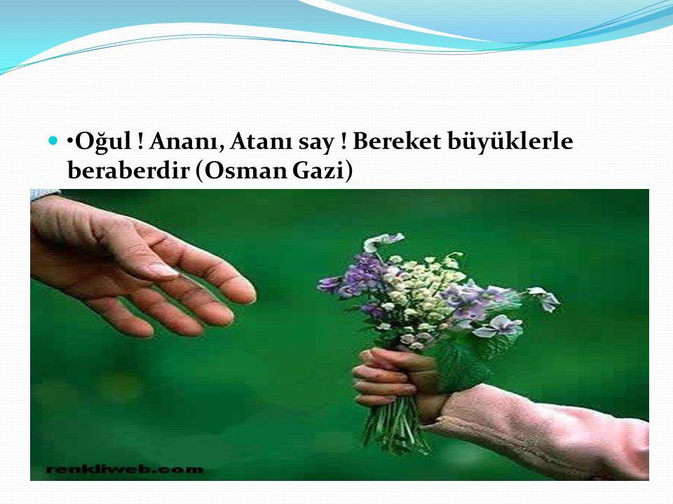 •Oğul ! Ananı, Atanı say ! Bereket büyüklerle beraberdir (Osman Gazi)