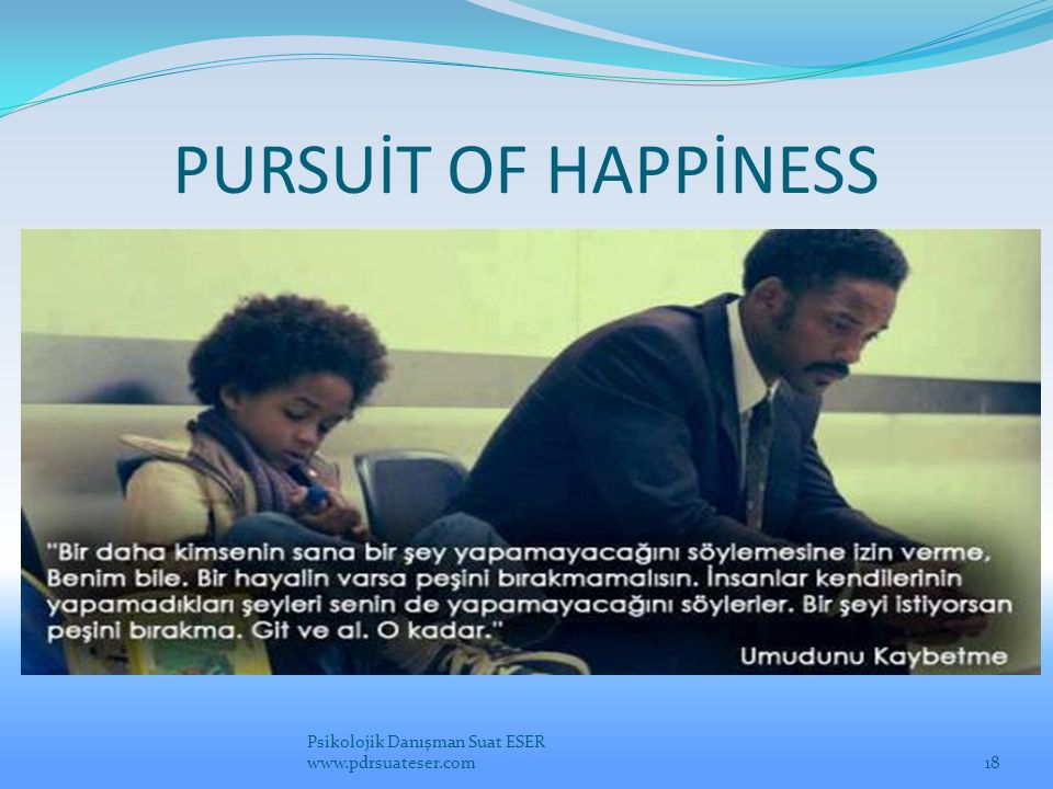 PURSUİT OF HAPPİNESS Psikolojik Danışman Suat ESER www.pdrsuateser.com
