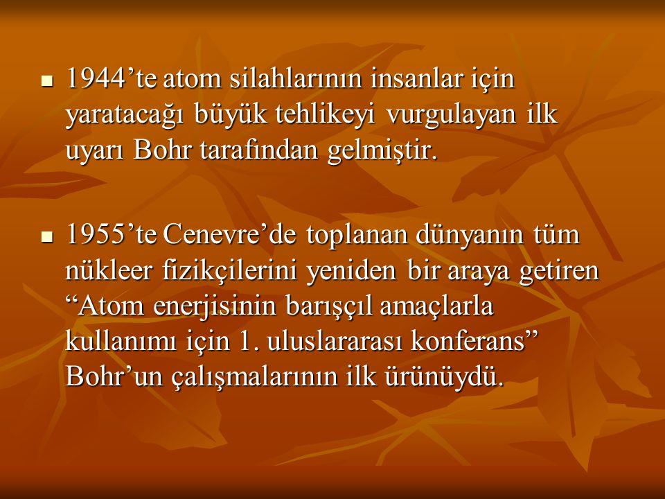 1944'te atom silahlarının insanlar için yaratacağı büyük tehlikeyi vurgulayan ilk uyarı Bohr tarafından gelmiştir.