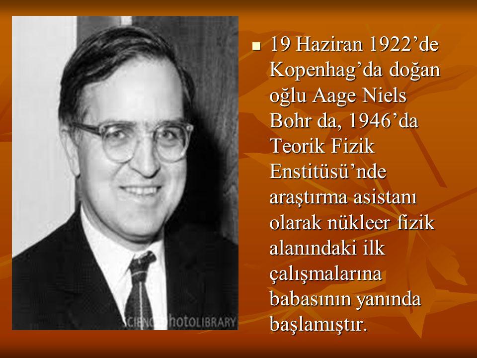 19 Haziran 1922'de Kopenhag'da doğan oğlu Aage Niels Bohr da, 1946'da Teorik Fizik Enstitüsü'nde araştırma asistanı olarak nükleer fizik alanındaki ilk çalışmalarına babasının yanında başlamıştır.