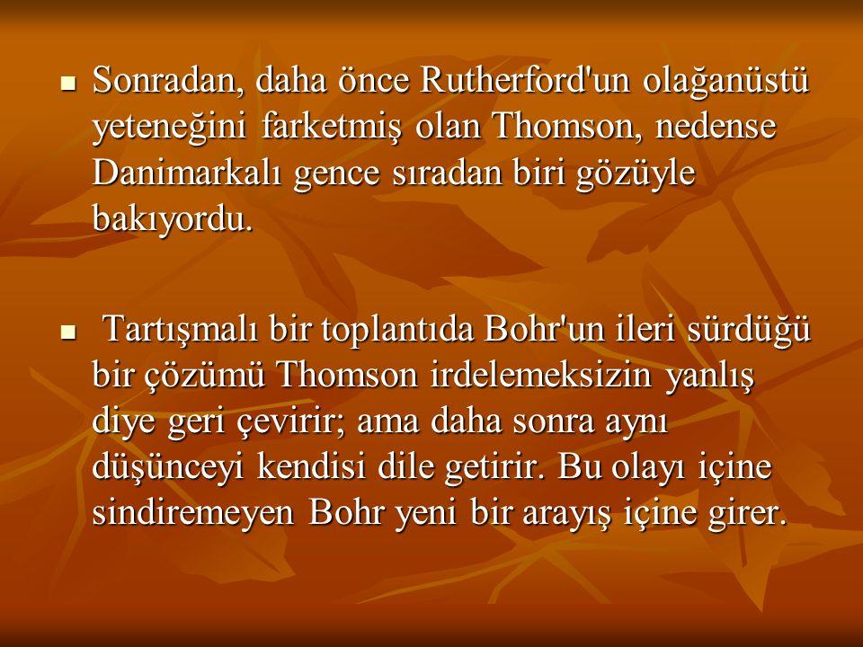 Sonradan, daha önce Rutherford un olağanüstü yeteneğini farketmiş olan Thomson, nedense Danimarkalı gence sıradan biri gözüyle bakıyordu.