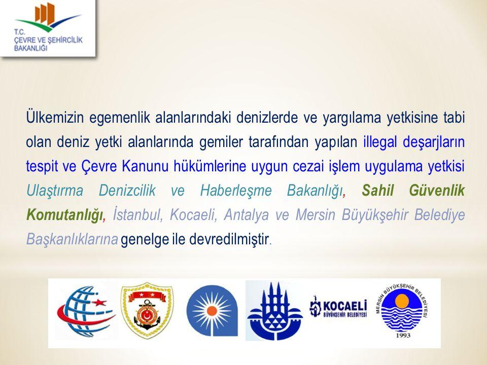 Ülkemizin egemenlik alanlarındaki denizlerde ve yargılama yetkisine tabi olan deniz yetki alanlarında gemiler tarafından yapılan illegal deşarjların tespit ve Çevre Kanunu hükümlerine uygun cezai işlem uygulama yetkisi Ulaştırma Denizcilik ve Haberleşme Bakanlığı, Sahil Güvenlik Komutanlığı, İstanbul, Kocaeli, Antalya ve Mersin Büyükşehir Belediye Başkanlıklarına genelge ile devredilmiştir.