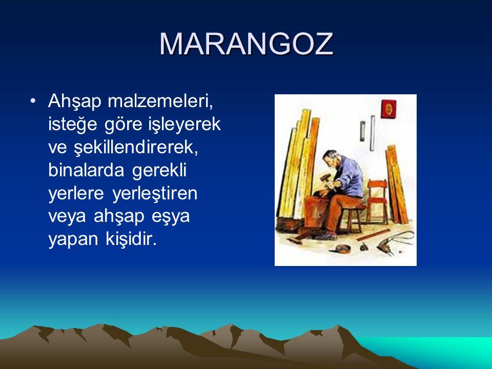 MARANGOZ Ahşap malzemeleri, isteğe göre işleyerek ve şekillendirerek, binalarda gerekli yerlere yerleştiren veya ahşap eşya yapan kişidir.