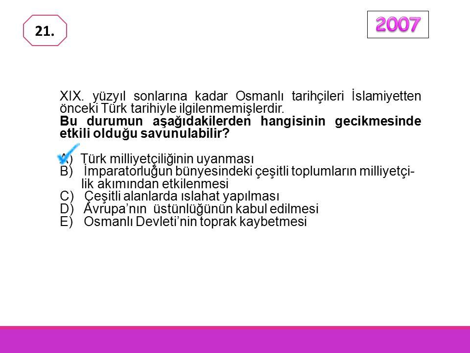2007 21. XIX. yüzyıl sonlarına kadar Osmanlı tarihçileri İslamiyetten önceki Türk tarihiyle ilgilenmemişlerdir.