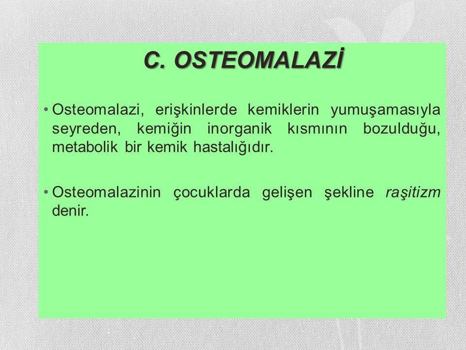 C. OSTEOMALAZİ Osteomalazi, erişkinlerde kemiklerin yumuşamasıyla seyreden, kemiğin inorganik kısmının bozulduğu, metabolik bir kemik hastalığıdır.