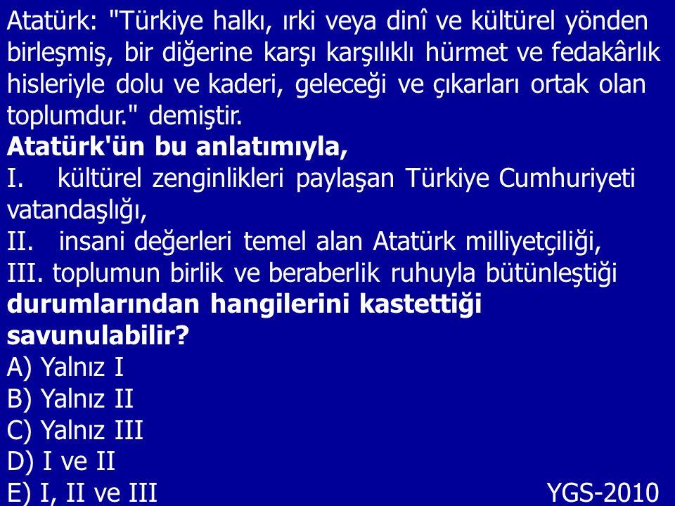 Atatürk: Türkiye halkı, ırki veya dinî ve kültürel yönden birleşmiş, bir diğerine karşı karşılıklı hürmet ve fedakârlık hisleriyle dolu ve kaderi, geleceği ve çıkarları ortak olan toplumdur. demiştir.