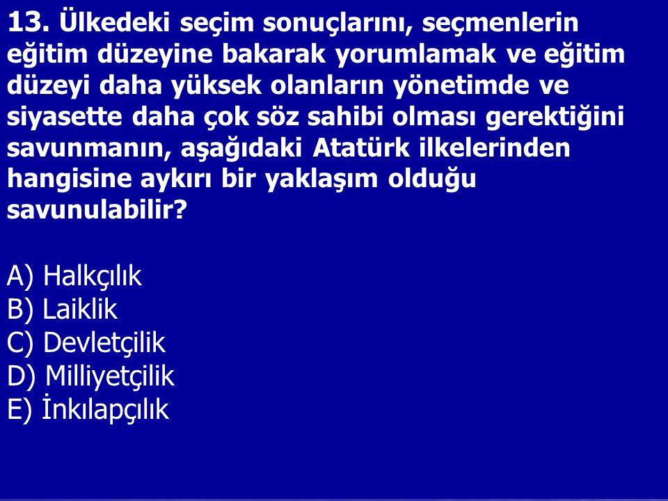 13. Ülkedeki seçim sonuçlarını, seçmenlerin eğitim düzeyine bakarak yorumlamak ve eğitim düzeyi daha yüksek olanların yönetimde ve siyasette daha çok söz sahibi olması gerektiğini savunmanın, aşağıdaki Atatürk ilkelerinden hangisine aykırı bir yaklaşım olduğu savunulabilir