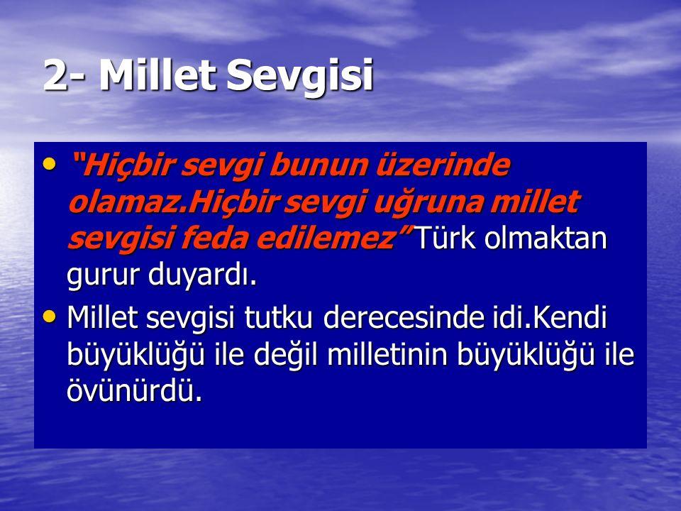 2- Millet Sevgisi Hiçbir sevgi bunun üzerinde olamaz.Hiçbir sevgi uğruna millet sevgisi feda edilemez Türk olmaktan gurur duyardı.