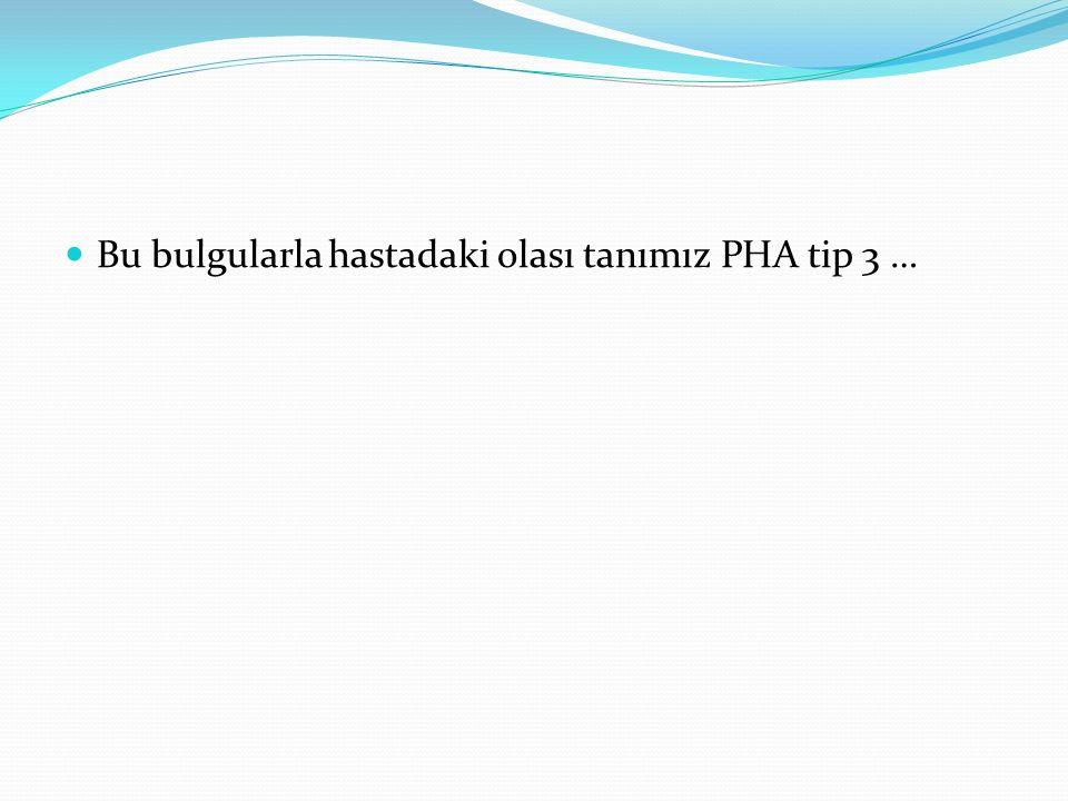 Bu bulgularla hastadaki olası tanımız PHA tip 3 …