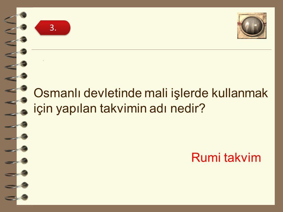 3. . Osmanlı devletinde mali işlerde kullanmak için yapılan takvimin adı nedir Rumi takvim