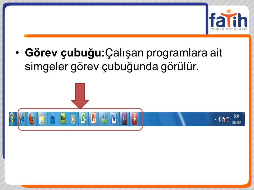 Görev çubuğu:Çalışan programlara ait simgeler görev çubuğunda görülür.