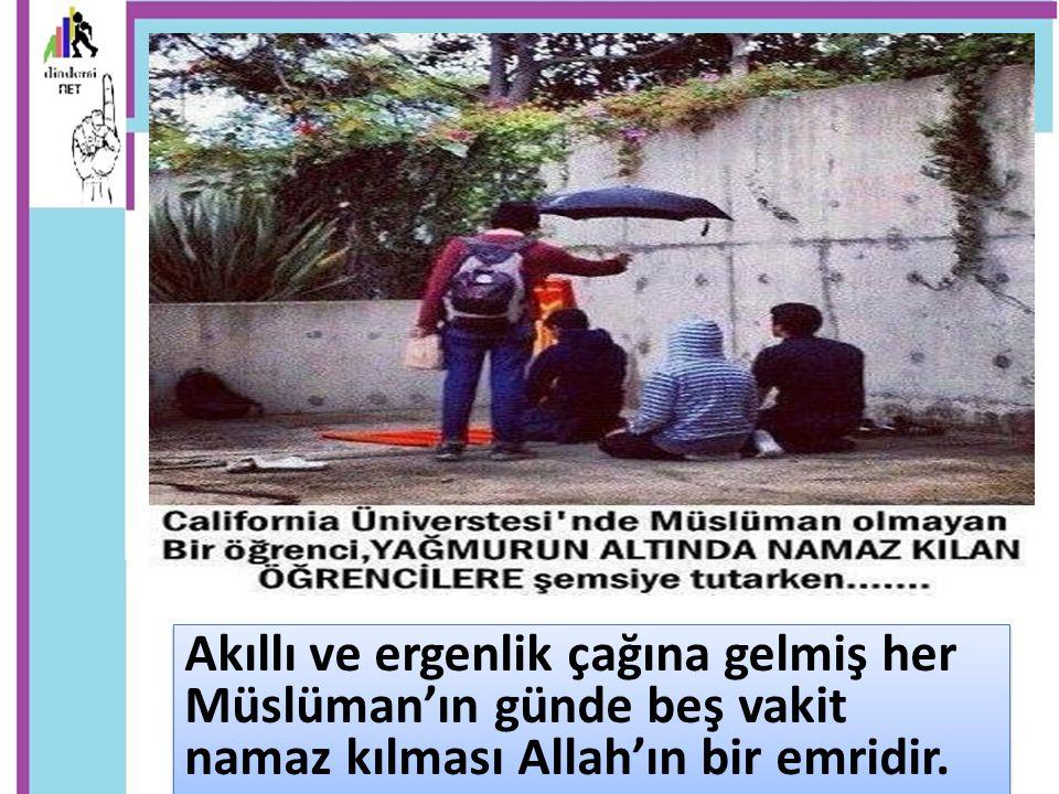 Akıllı ve ergenlik çağına gelmiş her Müslüman'ın günde beş vakit namaz kılması Allah'ın bir emridir.