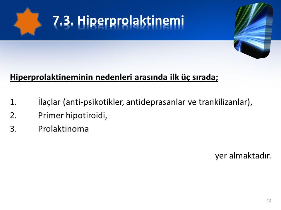 7.3. Hiperprolaktinemi Hiperprolaktineminin nedenleri arasında ilk üç sırada; İlaçlar (anti-psikotikler, antideprasanlar ve trankilizanlar),