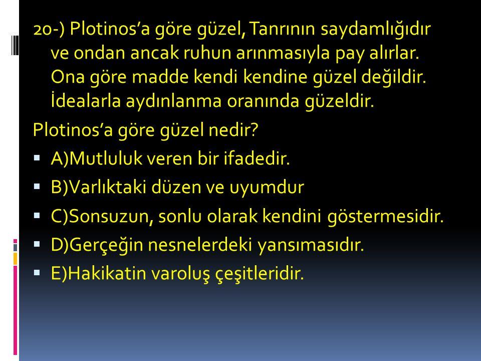 20-) Plotinos'a göre güzel, Tanrının saydamlığıdır ve ondan ancak ruhun arınmasıyla pay alırlar. Ona göre madde kendi kendine güzel değildir. İdealarla aydınlanma oranında güzeldir.