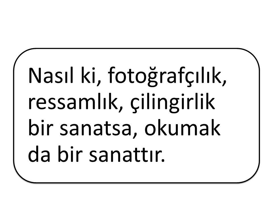 Nasıl ki, fotoğrafçılık, ressamlık, çilingirlik bir sanatsa, okumak da bir sanattır.