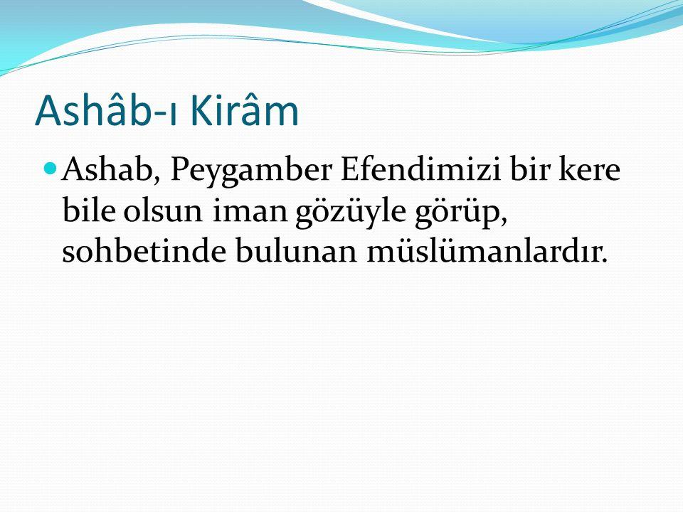 Ashâb-ı Kirâm Ashab, Peygamber Efendimizi bir kere bile olsun iman gözüyle görüp, sohbetinde bulunan müslümanlardır.