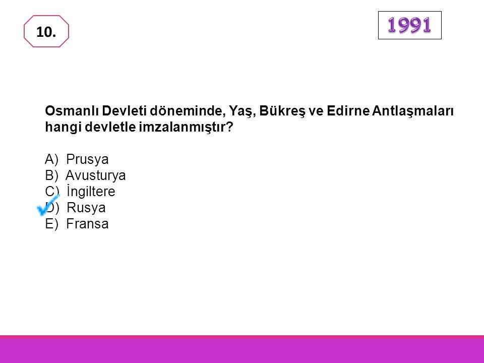 1991 10. Osmanlı Devleti döneminde, Yaş, Bükreş ve Edirne Antlaşmaları hangi devletle imzalanmıştır