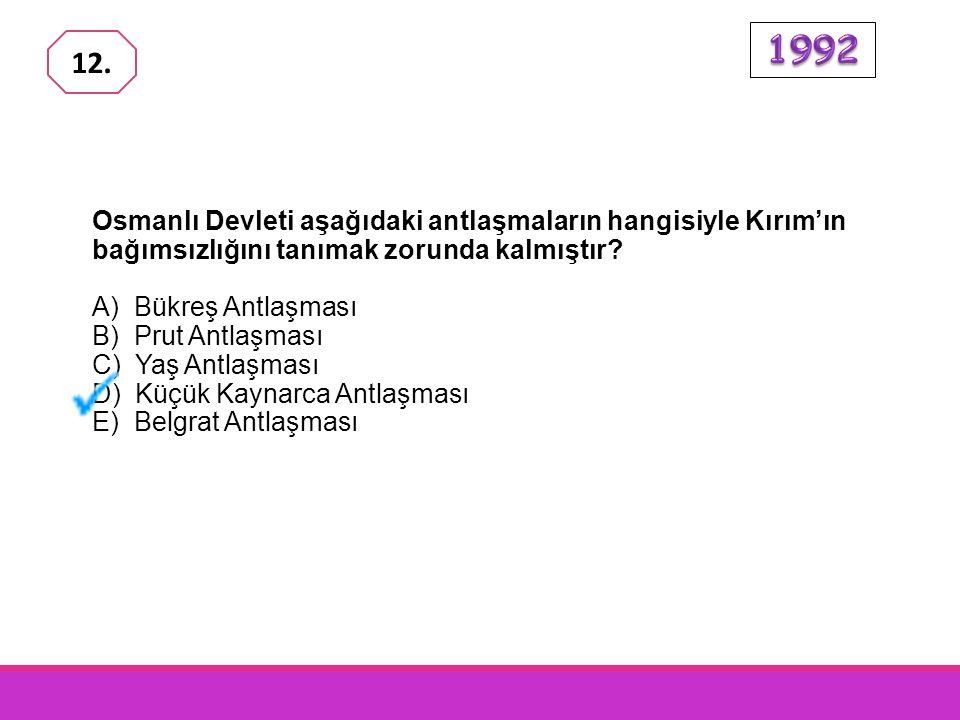 1992 12. Osmanlı Devleti aşağıdaki antlaşmaların hangisiyle Kırım'ın bağımsızlığını tanımak zorunda kalmıştır