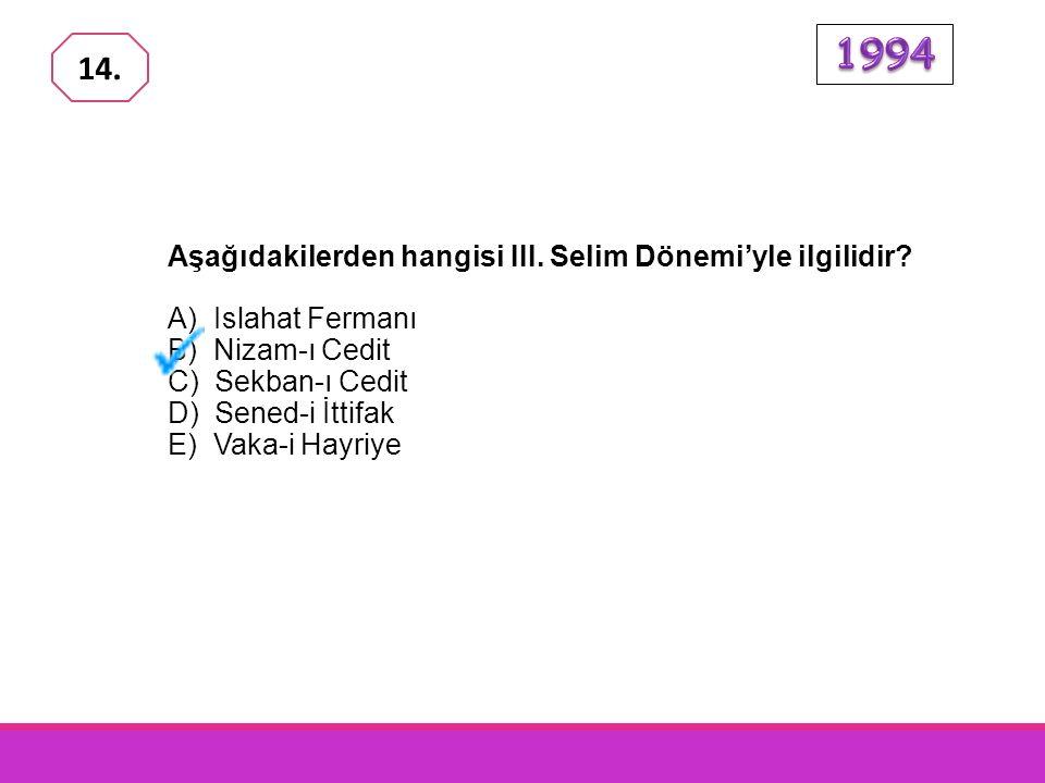 1994 14. Aşağıdakilerden hangisi III. Selim Dönemi'yle ilgilidir