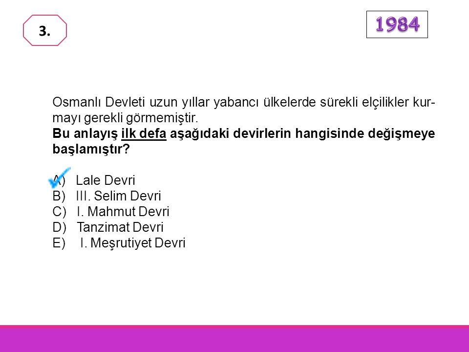 1984 3. Osmanlı Devleti uzun yıllar yabancı ülkelerde sürekli elçilikler kur-mayı gerekli görmemiştir.