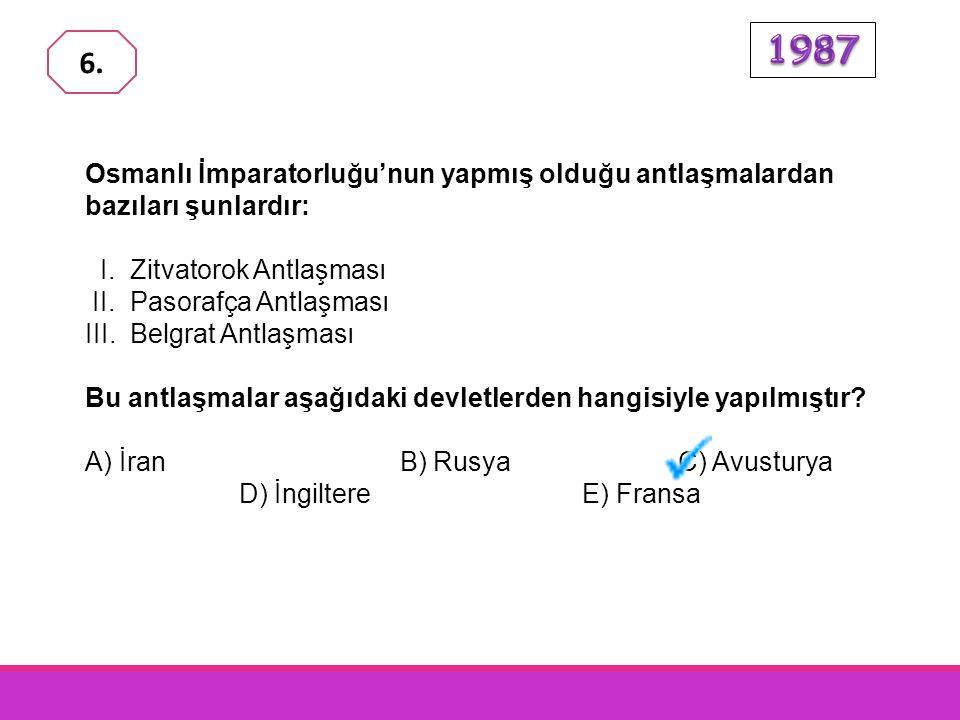 1987 6. Osmanlı İmparatorluğu'nun yapmış olduğu antlaşmalardan bazıları şunlardır: I. Zitvatorok Antlaşması.