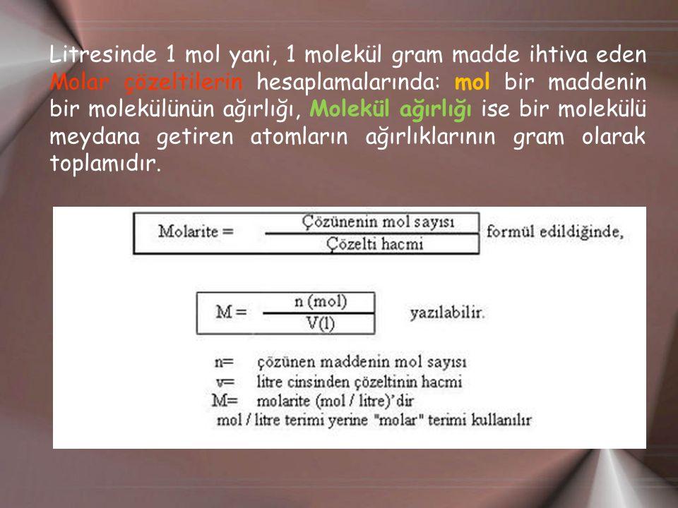 Litresinde 1 mol yani, 1 molekül gram madde ihtiva eden Molar çözeltilerin hesaplamalarında: mol bir maddenin bir molekülünün ağırlığı, Molekül ağırlığı ise bir molekülü meydana getiren atomların ağırlıklarının gram olarak toplamıdır.