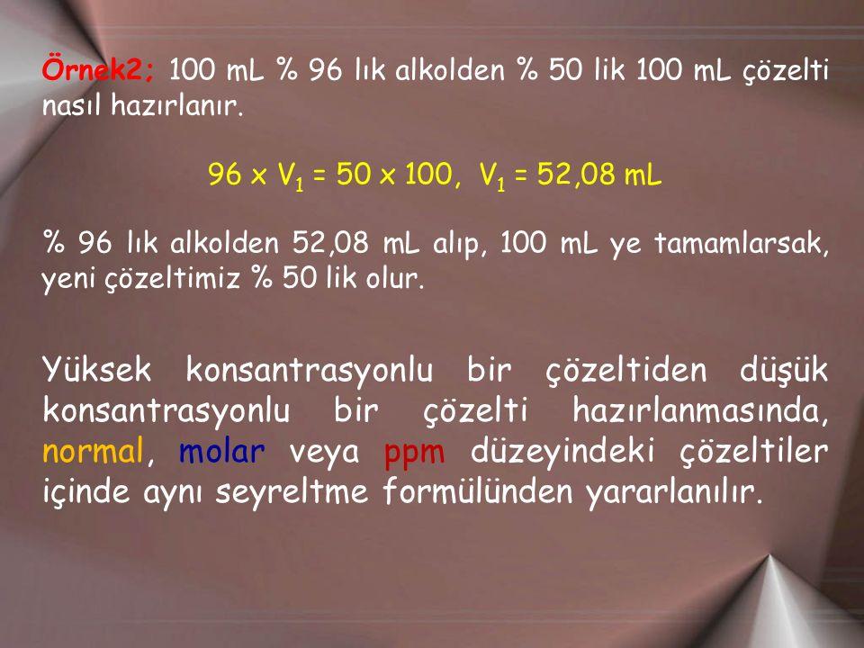 Örnek2; 100 mL % 96 lık alkolden % 50 lik 100 mL çözelti nasıl hazırlanır.
