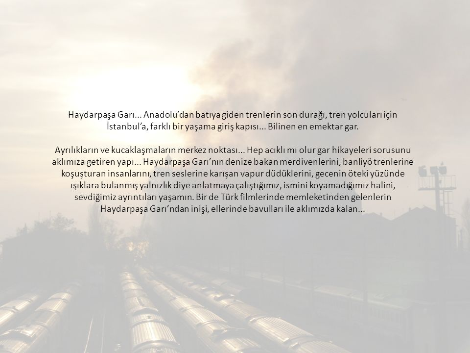 Haydarpaşa Garı... Anadolu'dan batıya giden trenlerin son durağı, tren yolcuları için İstanbul'a, farklı bir yaşama giriş kapısı... Bilinen en emektar gar.