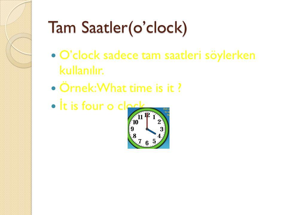 Tam Saatler(o'clock) O'clock sadece tam saatleri söylerken kullanılır.