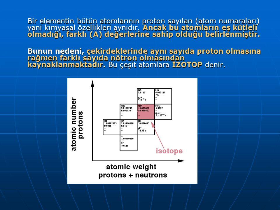 Bir elementin bütün atomlarının proton sayıları (atom numaraları) yani kimyasal özellikleri aynıdır. Ancak bu atomların eş kütleli olmadığı, farklı (A) değerlerine sahip olduğu belirlenmiştir.