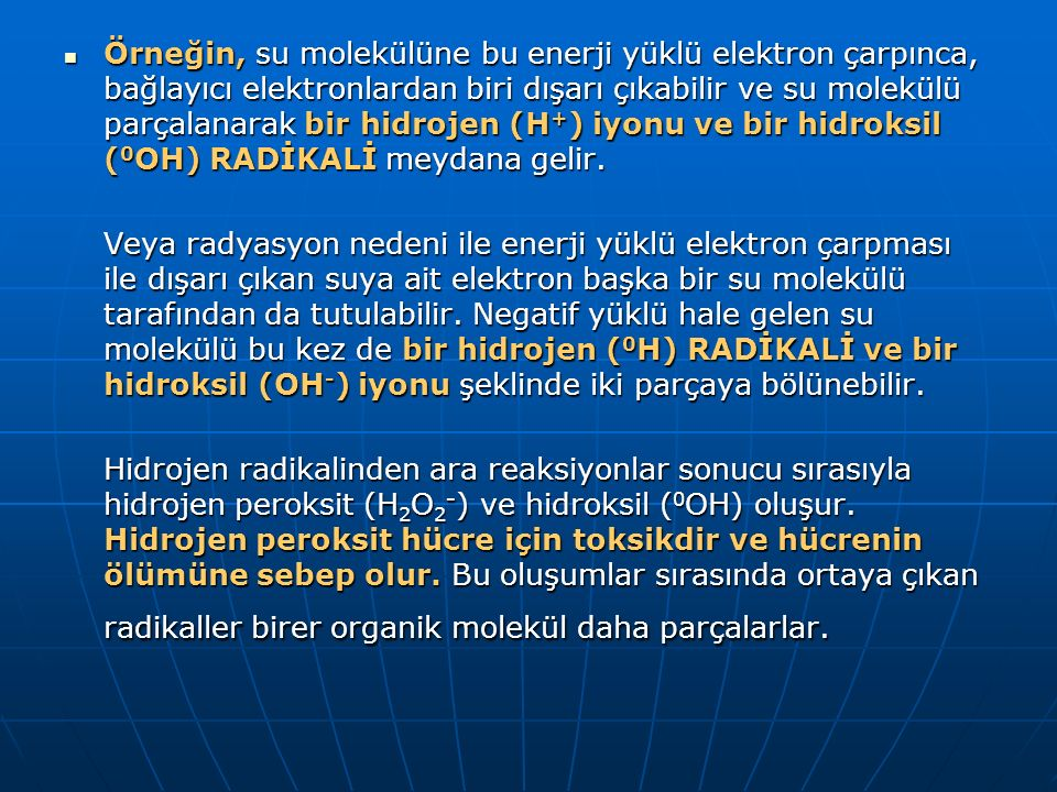 Örneğin, su molekülüne bu enerji yüklü elektron çarpınca, bağlayıcı elektronlardan biri dışarı çıkabilir ve su molekülü parçalanarak bir hidrojen (H+) iyonu ve bir hidroksil (0OH) RADİKALİ meydana gelir.